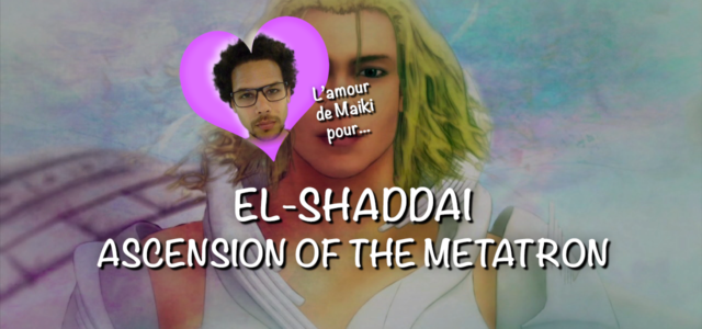 L'amour de Maiki pour… El Shaddai: Ascension of the Metatron